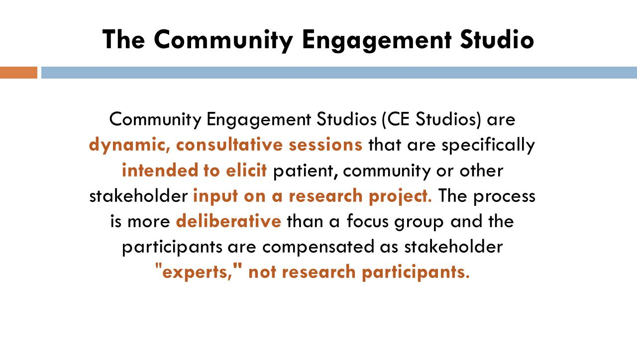  Structured process of eliciting project- specific input  May be used in any phase of translational research  Stakeholders selected based on researchers' needs  An experienced core team identifies stakeholders and prepares them for engagement; reduces burden to researcher Community Engagement Studios Joosten, et al.