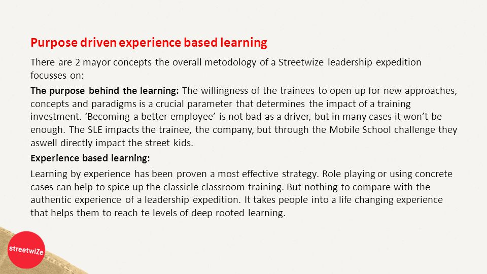Purpose driven experience based learning There are 2 mayor concepts the overall metodology of a Streetwize leadership expedition focusses on: The purpose behind the learning: The willingness of the trainees to open up for new approaches, concepts and paradigms is a crucial parameter that determines the impact of a training investment.