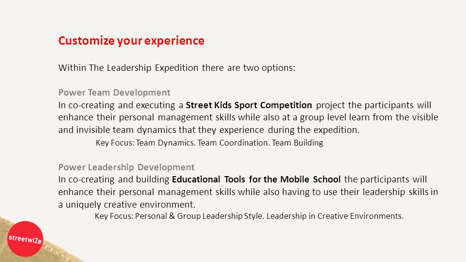 Customize your experience Within The Leadership Expedition there are two options: Power Team Development In co-creating and executing a Street Kids Sport Competition project the participants will enhance their personal management skills while also at a group level learn from the visible and invisible team dynamics that they experience during the expedition.
