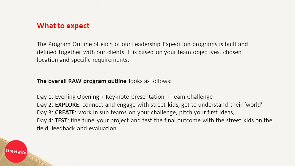 What to expect The overall RAW program outline looks as follows: Day 1: Evening Opening + Key-note presentation + Team Challenge Day 2: EXPLORE: connect and engage with street kids, get to understand their 'world' Day 3: CREATE: work in sub-teams on your challenge, pitch your first ideas, Day 4: TEST: fine-tune your project and test the final outcome with the street kids on the field, feedback and evaluation The Program Outline of each of our Leadership Expedition programs is built and defined together with our clients.