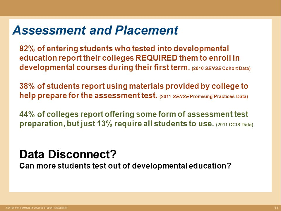 11 Assessment and Placement 82% of entering students who tested into developmental education report their colleges REQUIRED them to enroll in developmental courses during their first term.