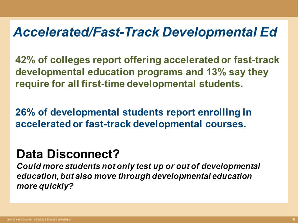 Accelerated/Fast-Track Developmental Ed 15 42% of colleges report offering accelerated or fast-track developmental education programs and 13% say they require for all first-time developmental students.