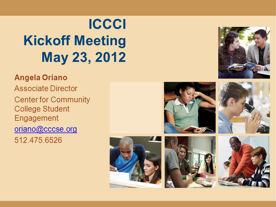 ICCCI Kickoff Meeting May 23, 2012 Angela Oriano Associate Director Center for Community College Student Engagement oriano@cccse.org 512.475.6526