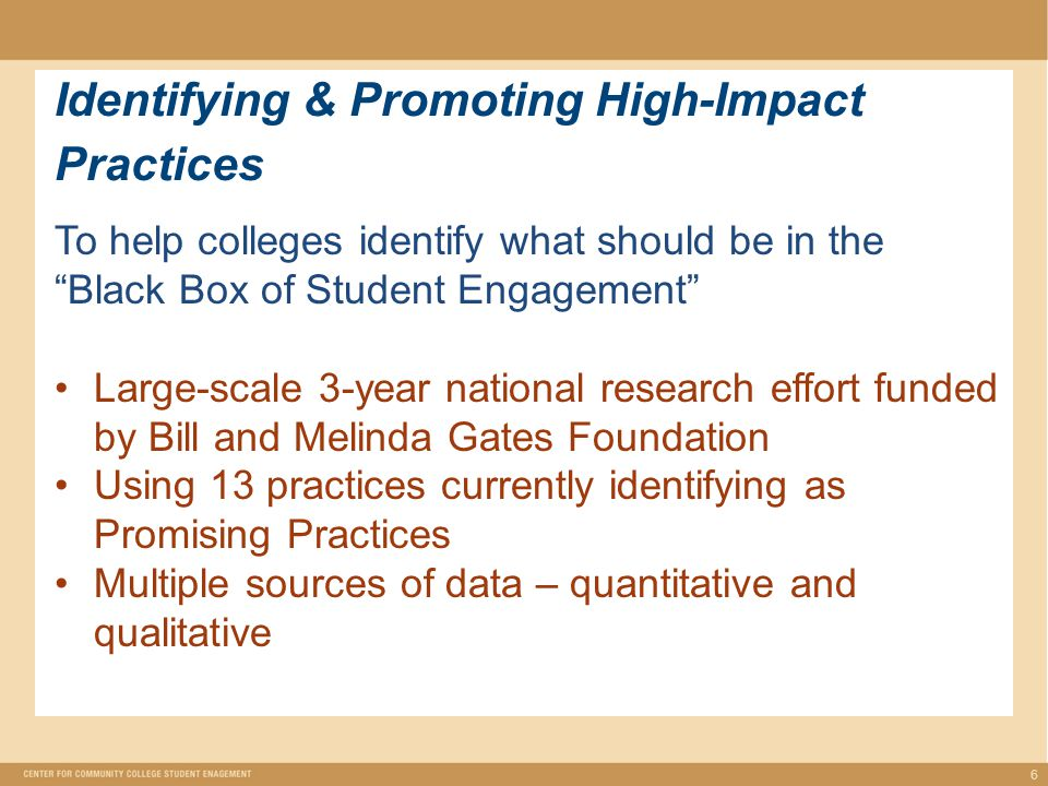 Identifying & Promoting High-Impact Practices 6 To help colleges identify what should be in the Black Box of Student Engagement Large-scale 3-year national research effort funded by Bill and Melinda Gates Foundation Using 13 practices currently identifying as Promising Practices Multiple sources of data – quantitative and qualitative
