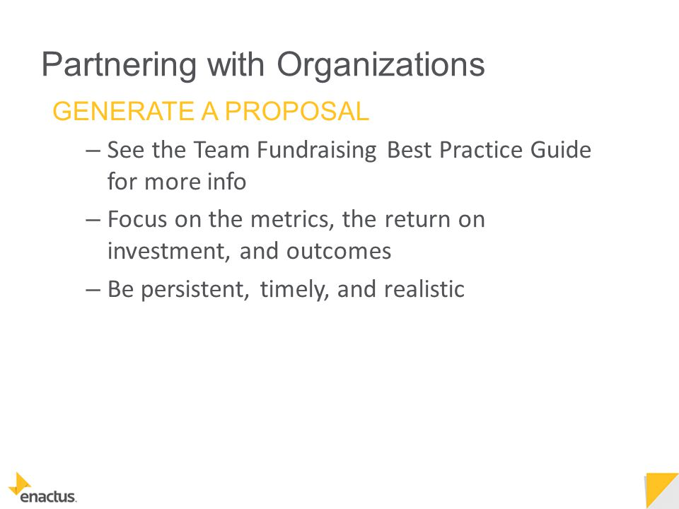 Partnering with Organizations GENERATE A PROPOSAL – See the Team Fundraising Best Practice Guide for more info – Focus on the metrics, the return on investment, and outcomes – Be persistent, timely, and realistic