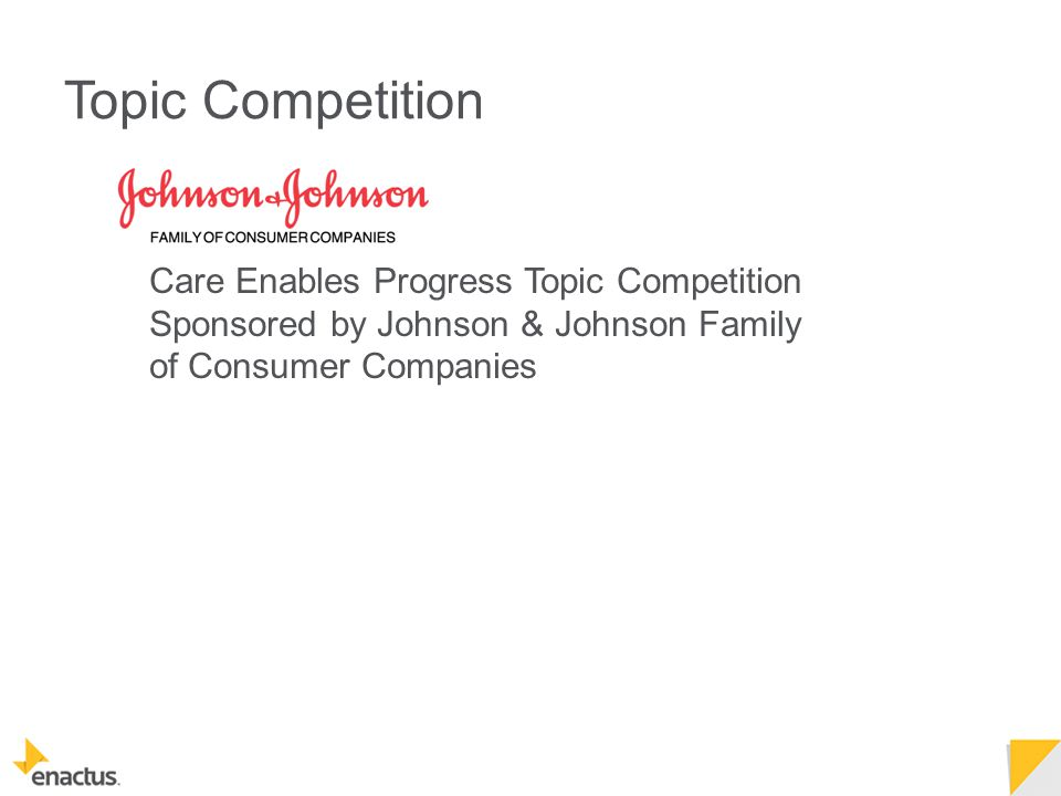 Topic Competition Care Enables Progress Topic Competition Sponsored by Johnson & Johnson Family of Consumer Companies