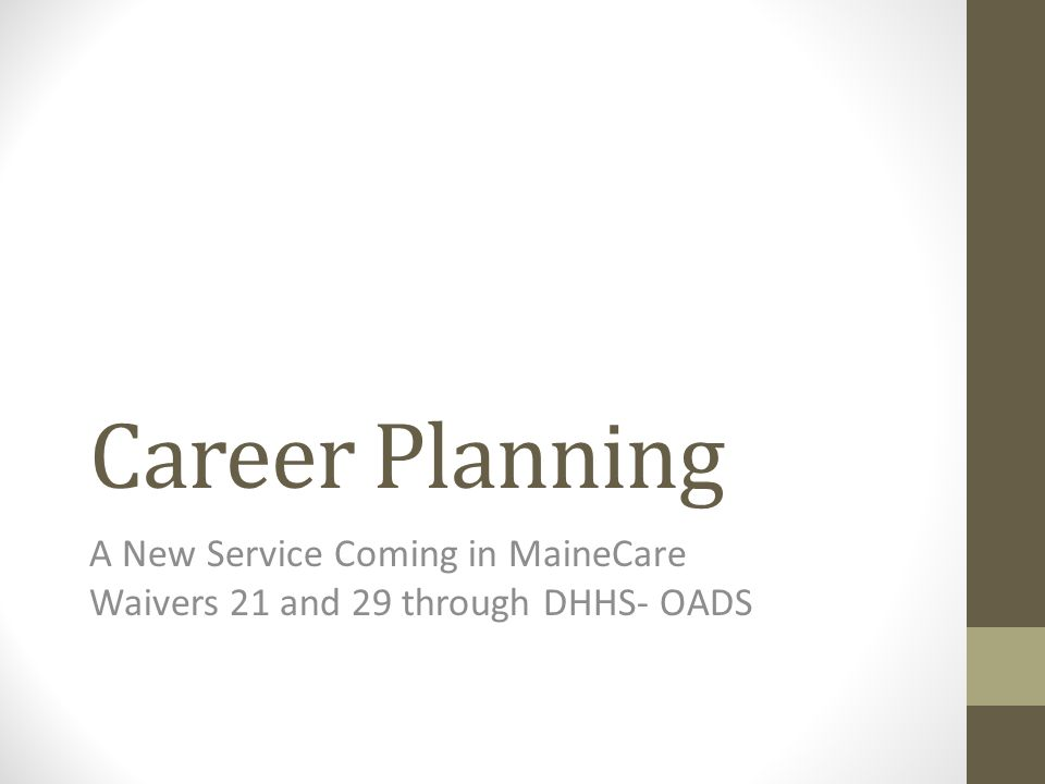 Career Planning A New Service Coming in MaineCare Waivers 21 and 29 through DHHS- OADS