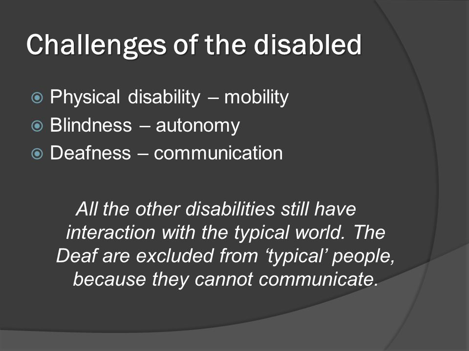 Challenges of the disabled  Physical disability – mobility  Blindness – autonomy  Deafness – communication All the other disabilities still have interaction with the typical world.