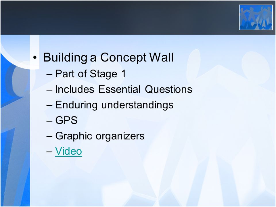 Building a Concept Wall –Part of Stage 1 –Includes Essential Questions –Enduring understandings –GPS –Graphic organizers –VideoVideo