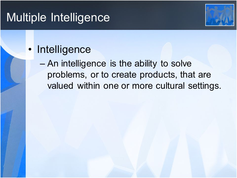 Multiple Intelligence Intelligence –An intelligence is the ability to solve problems, or to create products, that are valued within one or more cultural settings.