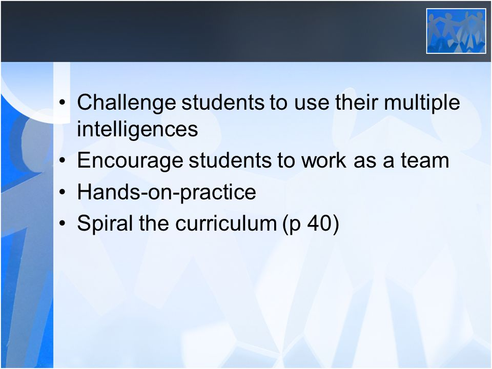 Challenge students to use their multiple intelligences Encourage students to work as a team Hands-on-practice Spiral the curriculum (p 40)