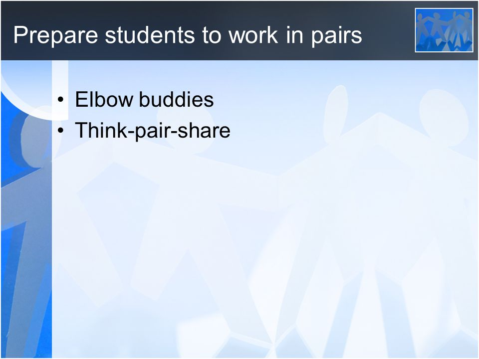 Prepare students to work in pairs Elbow buddies Think-pair-share