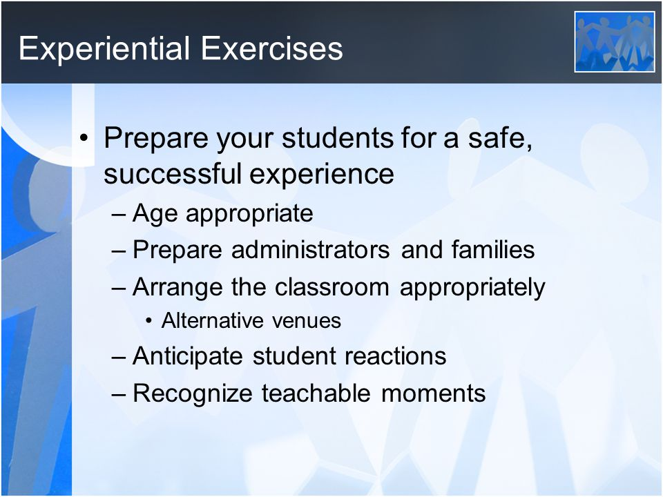 Experiential Exercises Prepare your students for a safe, successful experience –Age appropriate –Prepare administrators and families –Arrange the classroom appropriately Alternative venues –Anticipate student reactions –Recognize teachable moments