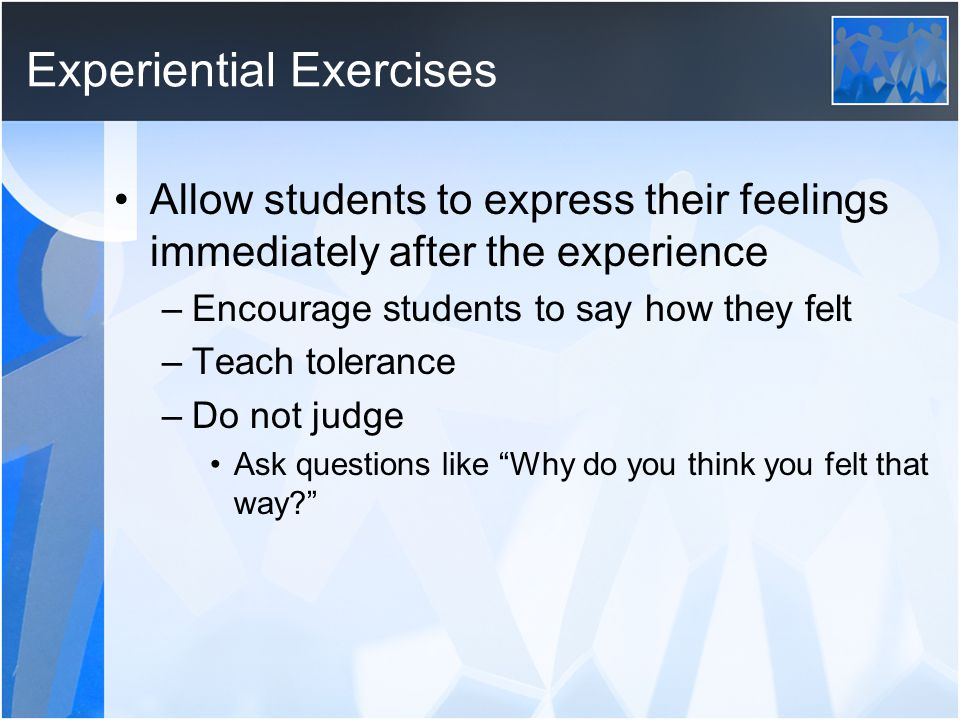Experiential Exercises Allow students to express their feelings immediately after the experience –Encourage students to say how they felt –Teach tolerance –Do not judge Ask questions like Why do you think you felt that way?