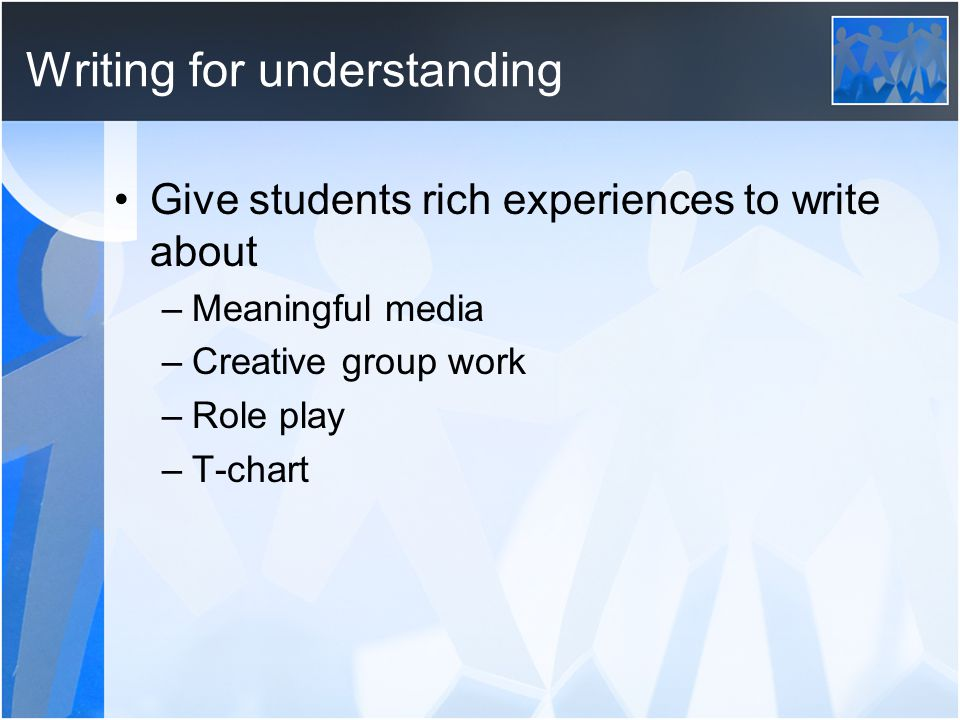 Writing for understanding Give students rich experiences to write about –Meaningful media –Creative group work –Role play –T-chart