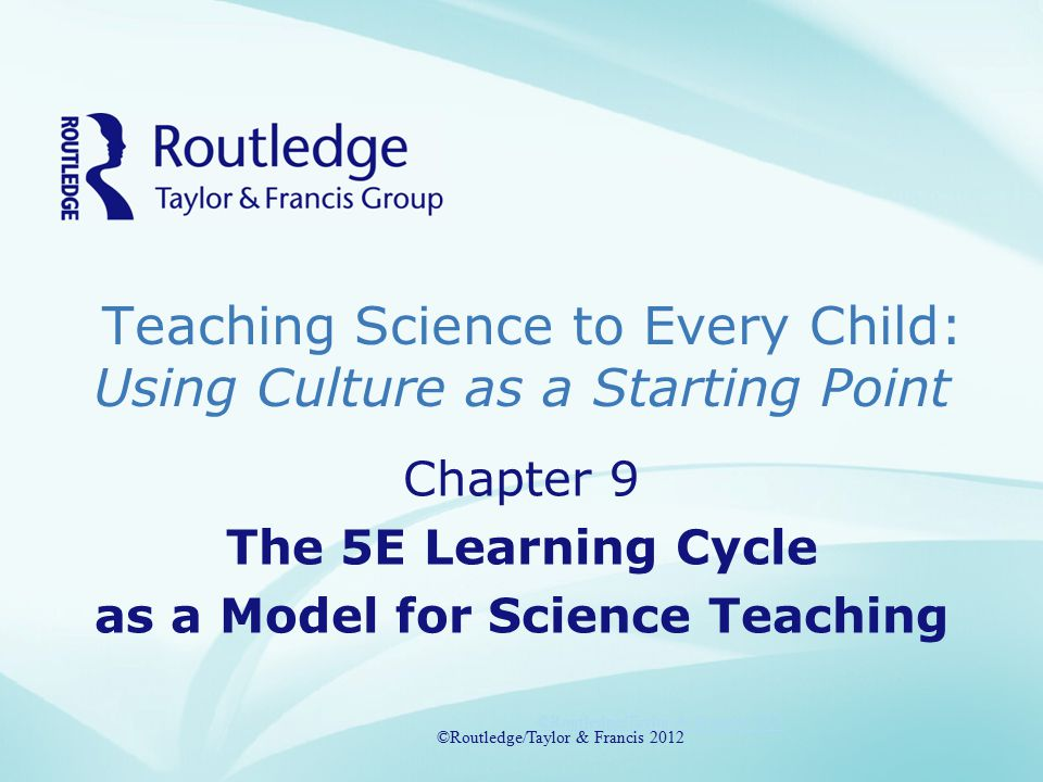 Chapter 9 Topics Models of Teaching: Inductive or Deductive or Both?!The 5E Learning CycleEngageExploreExplainExtendEvaluateThe Learning Cycle and Diverse Student Populations ©Routledge/Taylor & Francis 2012