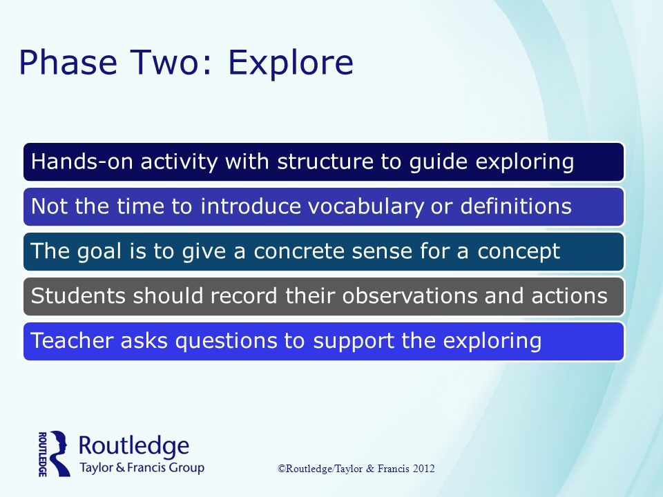 Phase Two: Explore Hands-on activity with structure to guide exploringNot the time to introduce vocabulary or definitionsThe goal is to give a concrete sense for a conceptStudents should record their observations and actionsTeacher asks questions to support the exploring ©Routledge/Taylor & Francis 2012