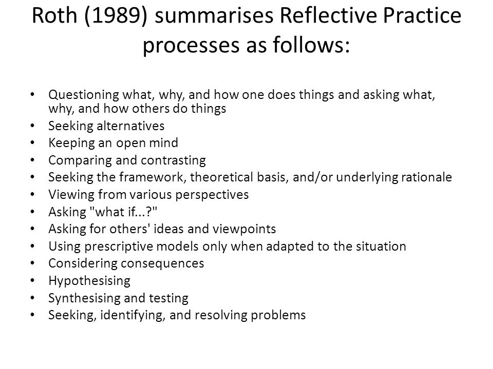 Roth (1989) summarises Reflective Practice processes as follows: Questioning what, why, and how one does things and asking what, why, and how others do things Seeking alternatives Keeping an open mind Comparing and contrasting Seeking the framework, theoretical basis, and/or underlying rationale Viewing from various perspectives Asking what if... Asking for others ideas and viewpoints Using prescriptive models only when adapted to the situation Considering consequences Hypothesising Synthesising and testing Seeking, identifying, and resolving problems