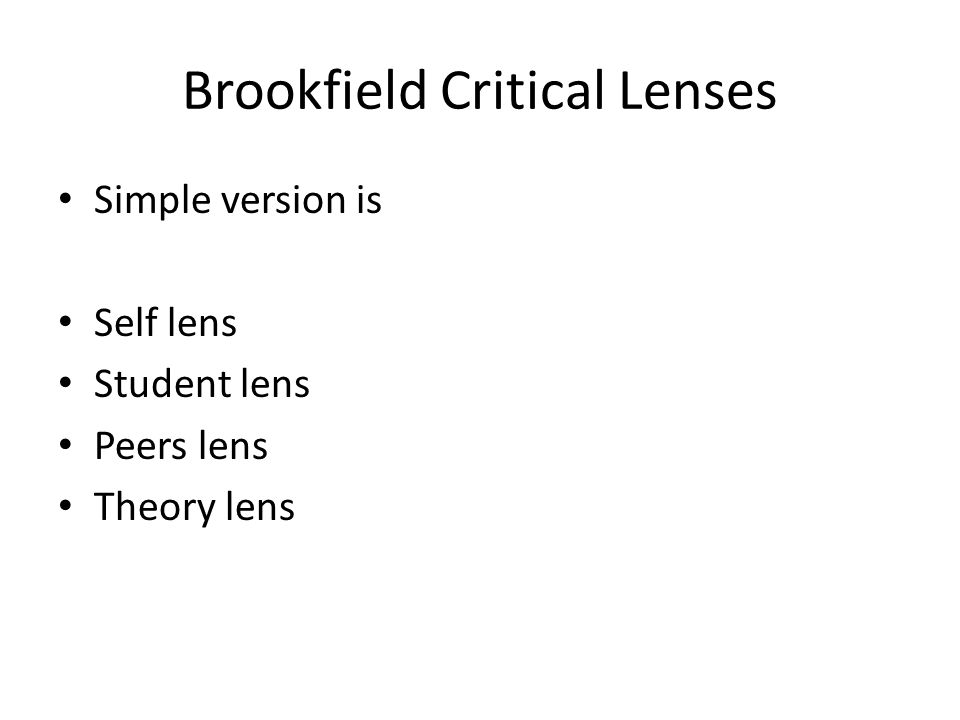 Brookfield Critical Lenses Simple version is Self lens Student lens Peers lens Theory lens