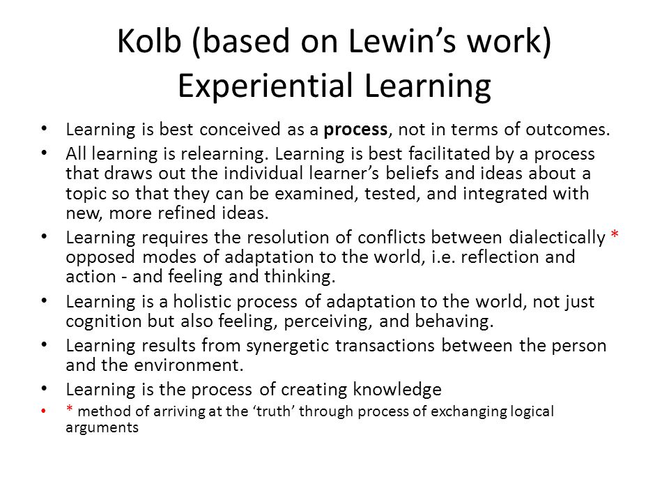 Kolb (based on Lewin's work) Experiential Learning Learning is best conceived as a process, not in terms of outcomes.