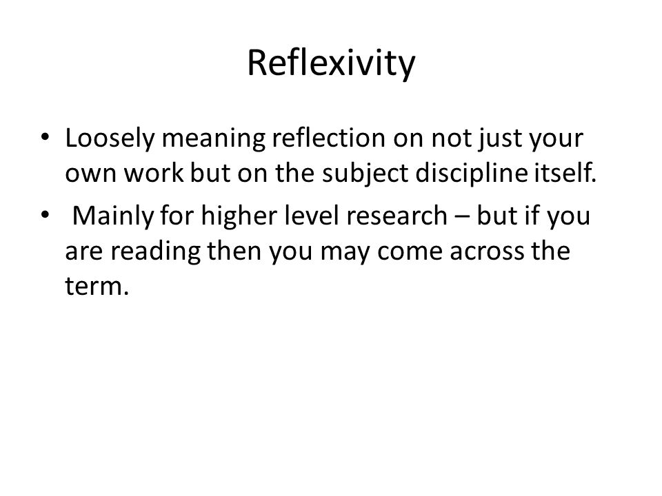 Reflexivity Loosely meaning reflection on not just your own work but on the subject discipline itself.