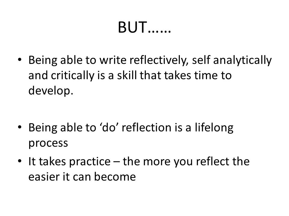 BUT…… Being able to write reflectively, self analytically and critically is a skill that takes time to develop.