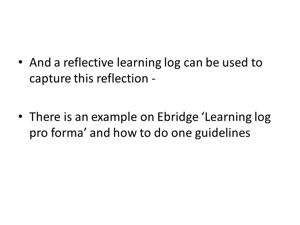 And a reflective learning log can be used to capture this reflection - There is an example on Ebridge 'Learning log pro forma' and how to do one guidelines
