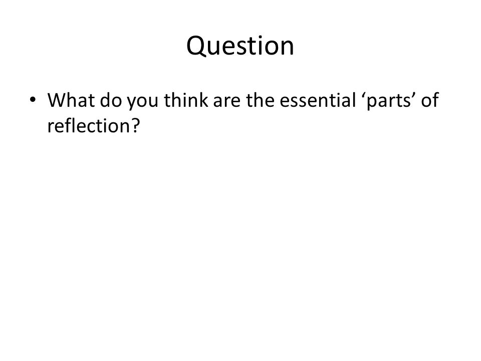 Question What do you think are the essential 'parts' of reflection