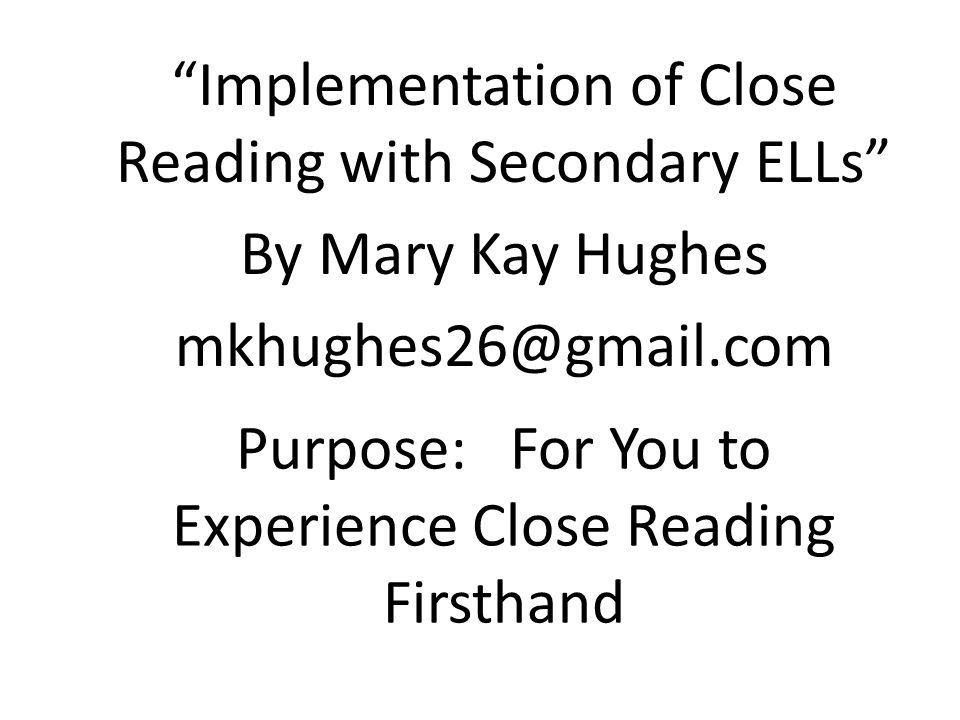 Purpose: For You to Experience Close Reading Firsthand Implementation of Close Reading with Secondary ELLs By Mary Kay Hughes mkhughes26@gmail.com
