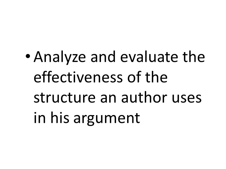 Analyze and evaluate the effectiveness of the structure an author uses in his argument