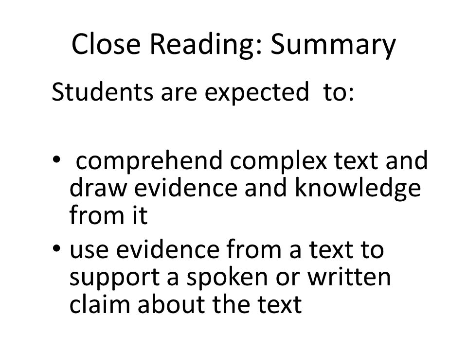 Close Reading: Summary Students are expected to: comprehend complex text and draw evidence and knowledge from it use evidence from a text to support a spoken or written claim about the text