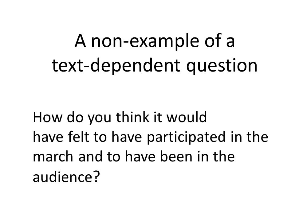 A non-example of a text-dependent question How do you think it would have felt to have participated in the march and to have been in the audience ?