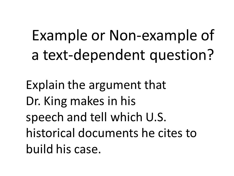 Example or Non-example of a text-dependent question? Explain the argument that Dr. King makes in his speech and tell which U.S. historical documents h