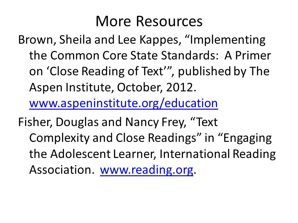 """More Resources Brown, Sheila and Lee Kappes, """"Implementing the Common Core State Standards: A Primer on 'Close Reading of Text'"""", published by The Asp"""