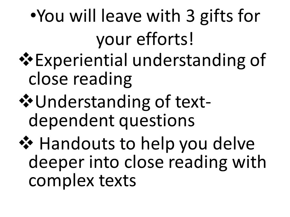 You will leave with 3 gifts for your efforts!  Experiential understanding of close reading  Understanding of text- dependent questions  Handouts to
