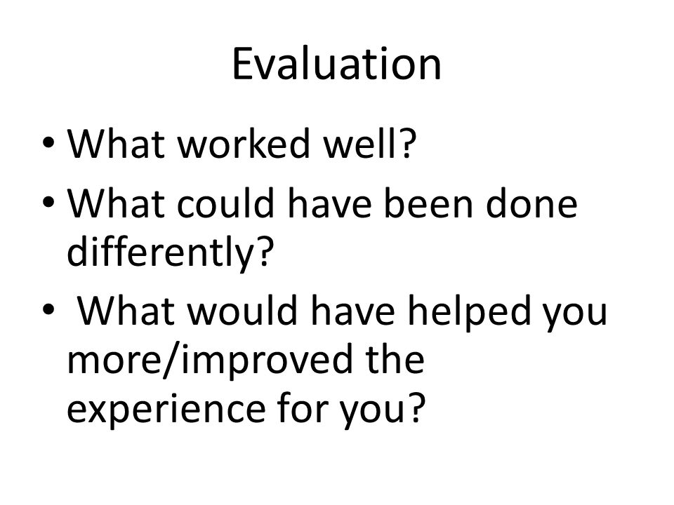 Evaluation What worked well.What could have been done differently.