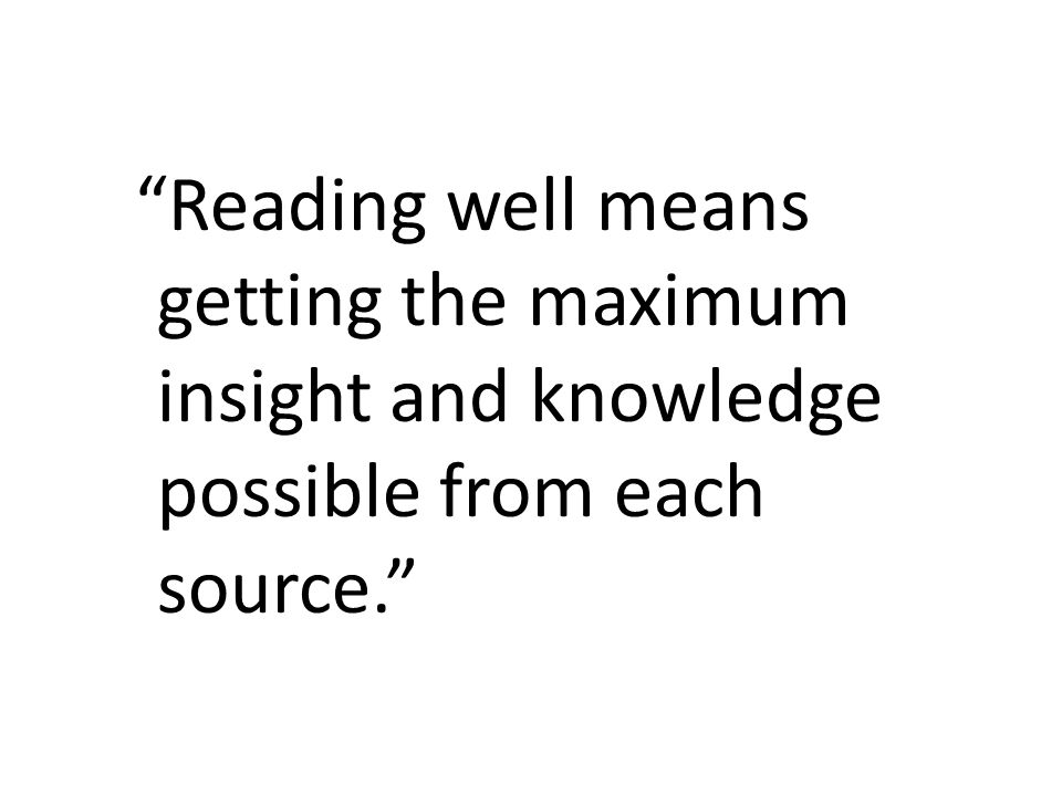 Reading well means getting the maximum insight and knowledge possible from each source.
