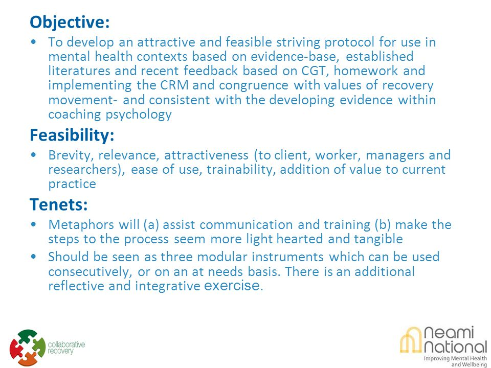 Objective: To develop an attractive and feasible striving protocol for use in mental health contexts based on evidence-base, established literatures and recent feedback based on CGT, homework and implementing the CRM and congruence with values of recovery movement- and consistent with the developing evidence within coaching psychology Feasibility: Brevity, relevance, attractiveness (to client, worker, managers and researchers), ease of use, trainability, addition of value to current practice Tenets: Metaphors will (a) assist communication and training (b) make the steps to the process seem more light hearted and tangible Should be seen as three modular instruments which can be used consecutively, or on an at needs basis.