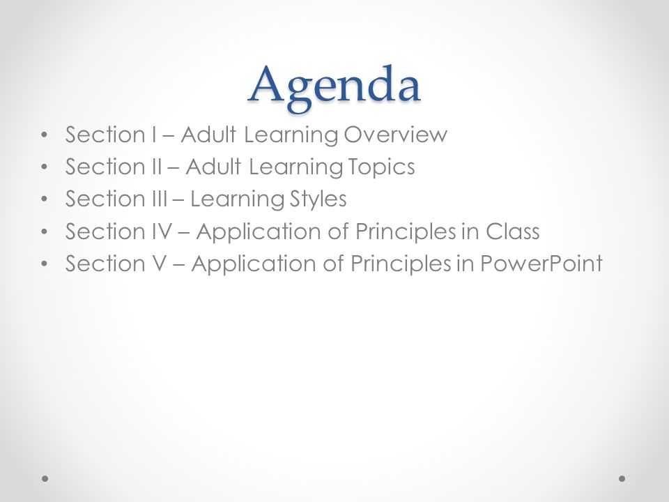 Agenda Section I – Adult Learning Overview Section II – Adult Learning Topics Section III – Learning Styles Section IV – Application of Principles in Class Section V – Application of Principles in PowerPoint