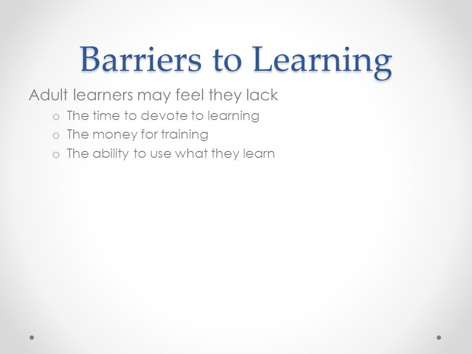 Barriers to Learning Adult learners may feel they lack o The time to devote to learning o The money for training o The ability to use what they learn