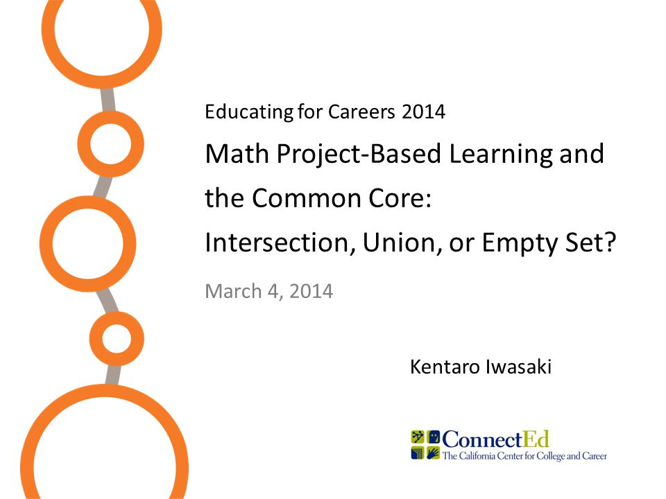 Educating for Careers 2014 Math Project-Based Learning and the Common Core: Intersection, Union, or Empty Set? March 4, 2014 Kentaro Iwasaki