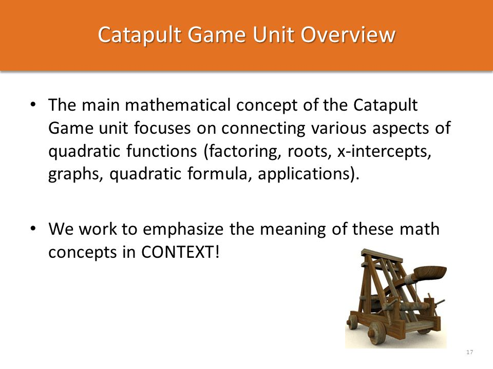 Catapult Game Unit Overview 17 The main mathematical concept of the Catapult Game unit focuses on connecting various aspects of quadratic functions (f