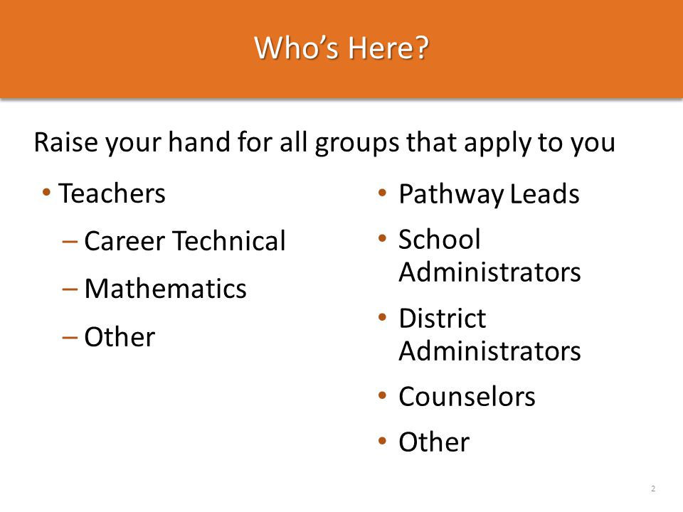 Who's Here? Raise your hand for all groups that apply to you 2 Teachers –Career Technical –Mathematics –Other Pathway Leads School Administrators Dist