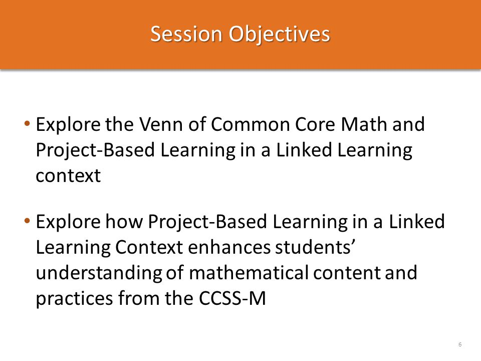 Session Objectives Explore the Venn of Common Core Math and Project-Based Learning in a Linked Learning context Explore how Project-Based Learning in