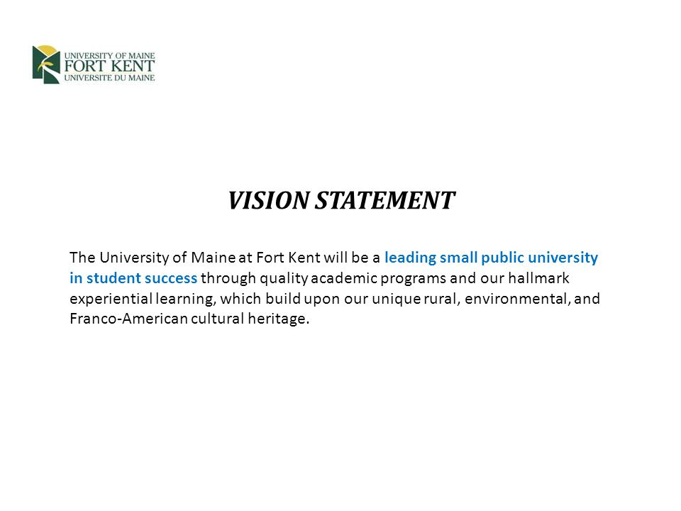 VISION STATEMENT The University of Maine at Fort Kent will be a leading small public university in student success through quality academic programs and our hallmark experiential learning, which build upon our unique rural, environmental, and Franco-American cultural heritage.