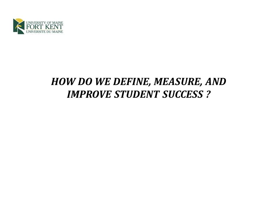 HOW DO WE DEFINE, MEASURE, AND IMPROVE STUDENT SUCCESS