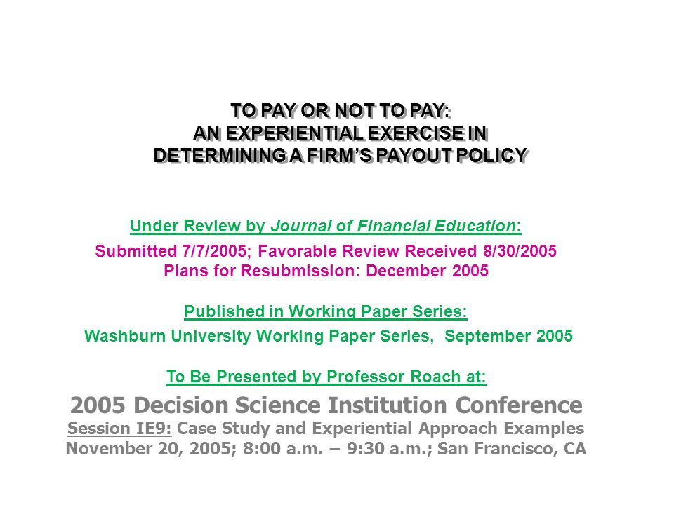TO PAY OR NOT TO PAY: AN EXPERIENTIAL EXERCISE IN DETERMINING A FIRM'S PAYOUT POLICY Professor Robert M.