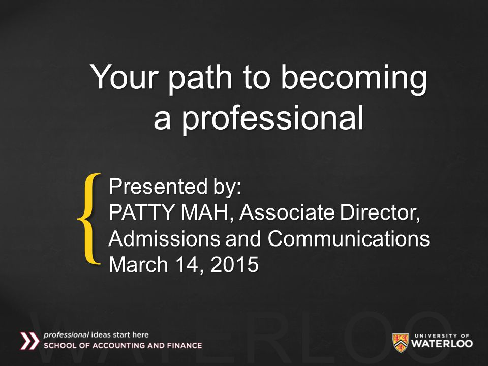 { WATERLOO Your path to becoming a professional Presented by: PATTY MAH, Associate Director, Admissions and Communications March 14, 2015
