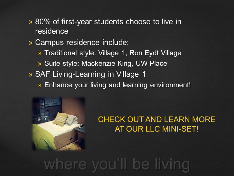 where you'll be living  80% of first-year students choose to live in residence  Campus residence include:  Traditional style: Village 1, Ron Eydt V