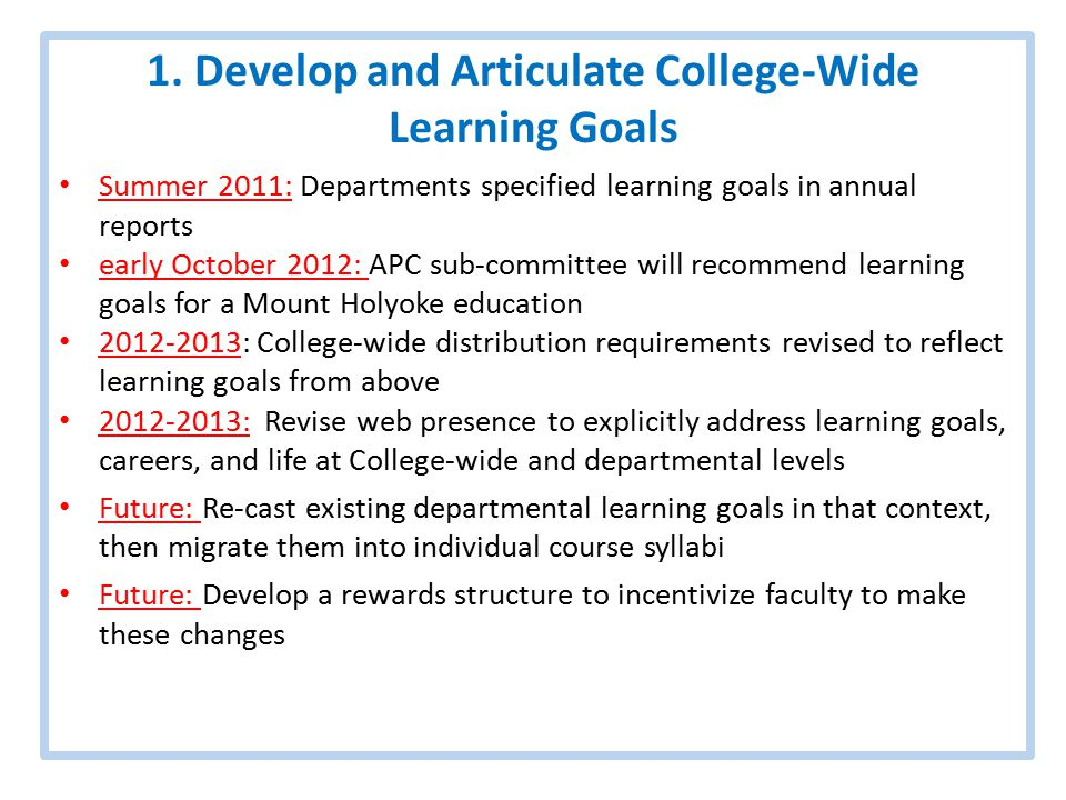 1. Develop and Articulate College-Wide Learning Goals Summer 2011: Departments specified learning goals in annual reports early October 2012: APC sub-